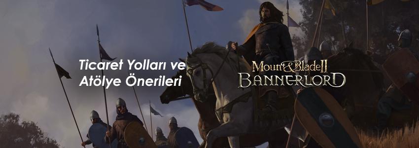 Mount and Blade Bannerlord Ticaret Yolları ve Atölye Önerileri